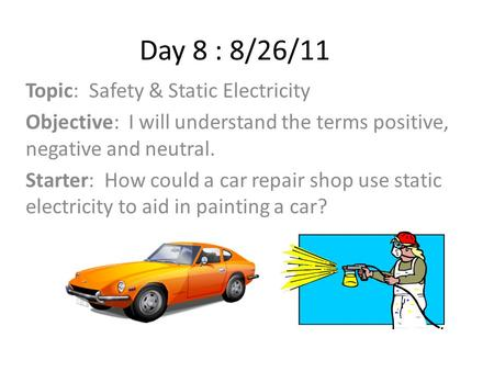 Day 8 : 8/26/11 Topic: Safety & Static Electricity Objective: I will understand the terms positive, negative and neutral. Starter: How could a car repair.