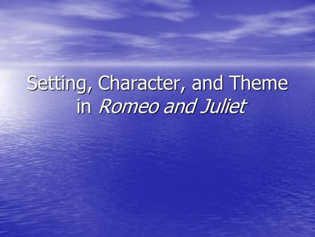 Setting, Character, and Theme in Romeo and Juliet.