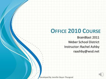 O FFICE 2010 C OURSE BrainBlast 2011 Weber School District Instructor: Rachel Ashby Developed By: Jennifer Boyer-Thurgood.