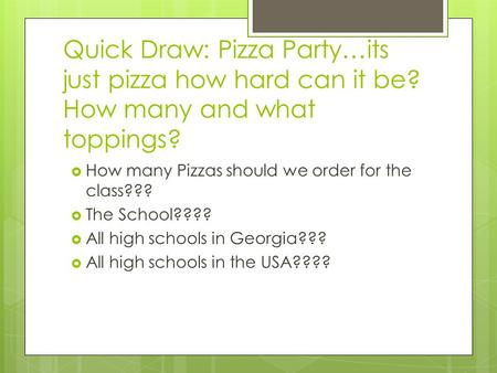 Quick Draw: Pizza Party…its just pizza how hard can it be? How many and what toppings?  How many Pizzas should we order for the class???  The School????