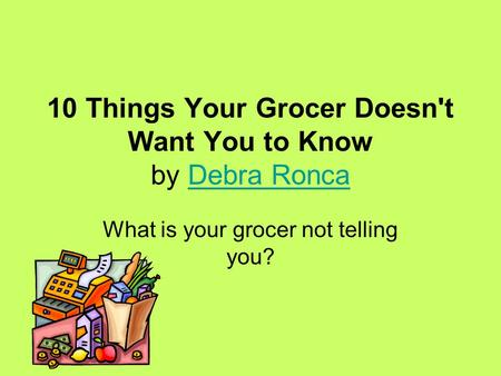 10 Things Your Grocer Doesn't Want You to Know by Debra RoncaDebra Ronca What is your grocer not telling you?