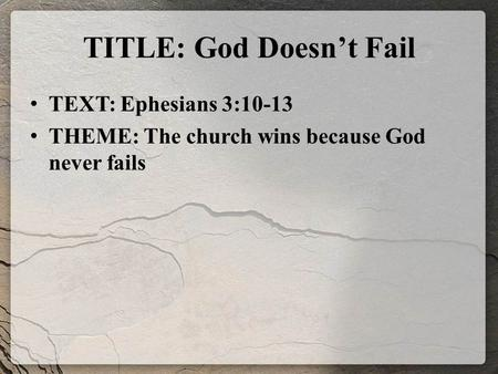 TITLE: God Doesn't Fail TEXT: Ephesians 3:10-13 THEME: The church wins because God never fails.