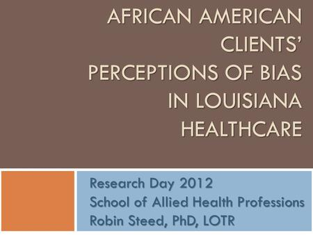 AFRICAN AMERICAN CLIENTS' PERCEPTIONS OF BIAS IN LOUISIANA HEALTHCARE Research Day 2012 School of Allied Health Professions Robin Steed, PhD, LOTR.