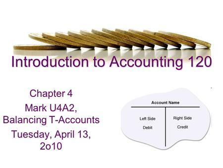 Introduction to Accounting 120 Chapter 4 Mark U4A2, Balancing T-Accounts Tuesday, April 13, 2o10.
