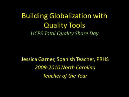 Building Globalization with Quality Tools UCPS Total Quality Share Day Jessica Garner, Spanish Teacher, PRHS 2009-2010 North Carolina Teacher of the Year.