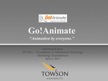 "Go!Animate ""Animation by everyone."" Mohammed Nour ISTC541 – Foundations in Instructional Technology Technology Exploratorium April 5, 2011."