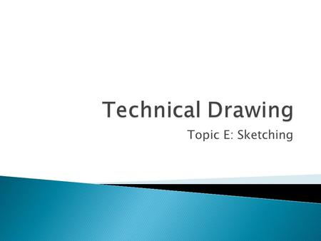 Topic E: Sketching.  Purpose: ◦ The main purpose of sketching is to convey ideas. Engineers have to use sketches to brainstorm ideas, as well as, to.