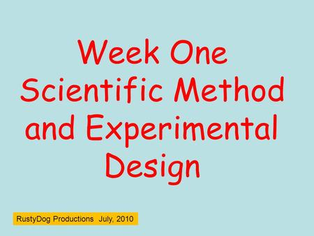 Week One Scientific Method and Experimental Design RustyDog Productions July, 2010.