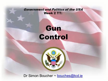 Dr Simon Boucher ~ Gun Control Government and Politics of the USA Week 2 TT: