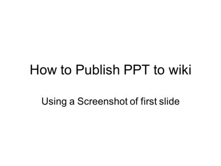How to Publish PPT to wiki Using a Screenshot of first slide.