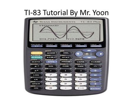 TI-83 Tutorial By Mr. Yoon. TI-83 for Grade 11 Math 2 uses a)Numerical Computation b)Graphing.
