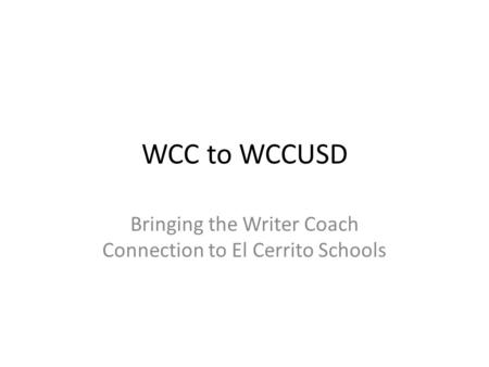 WCC to WCCUSD Bringing the Writer Coach Connection to El Cerrito Schools.