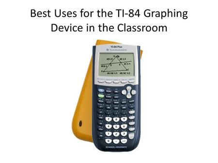 Best Uses for the TI-84 Graphing Device in the Classroom.