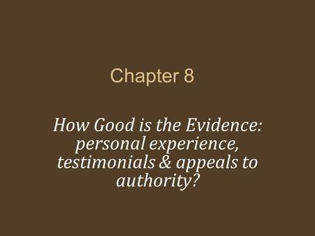 Chapter 8 How Good is the Evidence: personal experience, testimonials & appeals to authority?