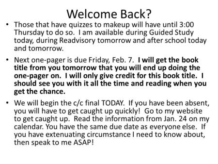Welcome Back? Those that have quizzes to makeup will have until 3:00 Thursday to do so. I am available during Guided Study today, during Readvisory tomorrow.