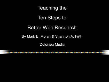 Teaching the Ten Steps to Better Web Research By Mark E. Moran & Shannon A. Firth Dulcinea Media.