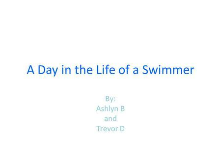 A Day in the Life of a Swimmer By: Ashlyn B and Trevor D.