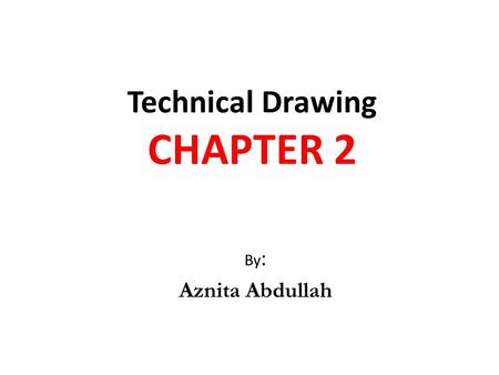 Technical Drawing CHAPTER 2 By : Aznita Abdullah.