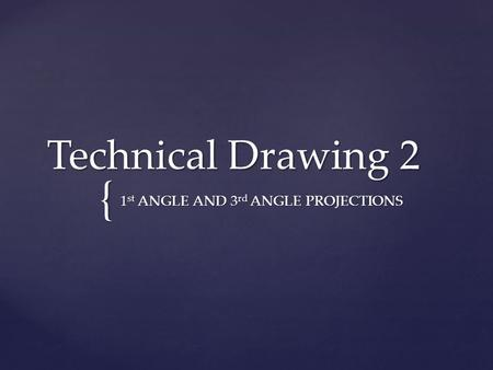 { Technical Drawing 2 1 st ANGLE AND 3 rd ANGLE PROJECTIONS.