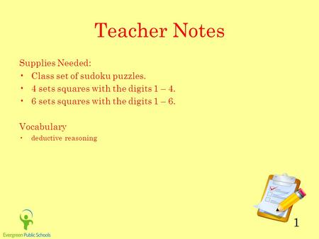 1 Teacher Notes Supplies Needed: Class set of sudoku puzzles. 4 sets squares with the digits 1 – 4. 6 sets squares with the digits 1 – 6. Vocabulary deductive.