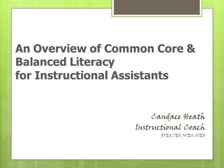 Candace Heath Instructional Coach RPES, TES, NTES, STES An Overview of Common Core & Balanced Literacy for Instructional Assistants.