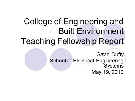 College of Engineering and Built Environment Teaching Fellowship Report Gavin Duffy School of Electrical Engineering Systems May 19, 2010.