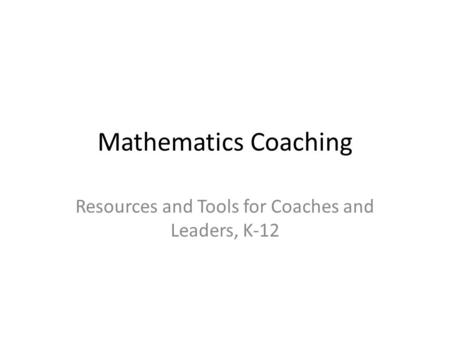 Mathematics Coaching Resources and Tools for Coaches and Leaders, K-12.