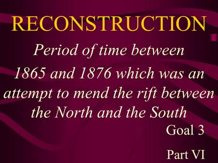 RECONSTRUCTION Period of time between 1865 and 1876 which was an attempt to mend the rift between the North and the South Goal 3 Part VI.