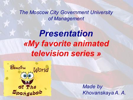 The Moscow City Government University of Management Presentation «My favorite animated television series » Made by Khovanskaya A. A.