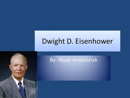 Dwight D. Eisenhower By: Noah Ambroziak Background Information October 14, 1890 David Jacob Eisenhower and Ida Stover Eisenhower, the parents of Dwight.