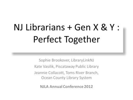 NJ Librarians + Gen X & Y : Perfect Together Sophie Brookover, LibraryLinkNJ Kate Vasilik, Piscataway Public Library Jeannie Collacott, Toms River Branch,