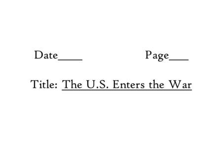 Date_____Page____ Title: The U.S. Enters the War.
