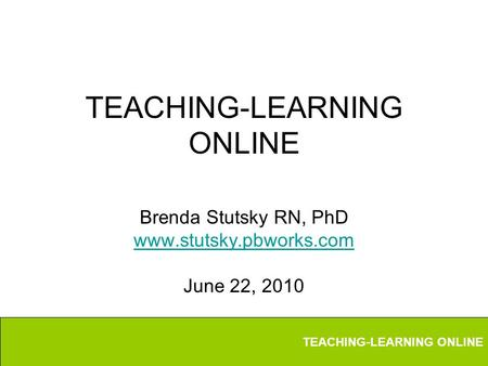 TEACHING-LEARNING ONLINE Brenda Stutsky RN, PhD www.stutsky.pbworks.com June 22, 2010.