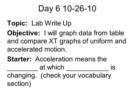 Day 6 10-26-10 Topic: Lab Write Up Objective: I will graph data from table and compare XT graphs of uniform and accelerated motion. Starter: Acceleration.