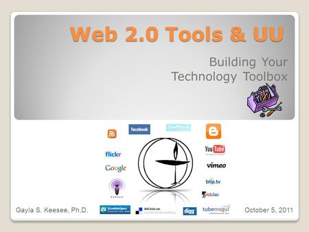Web 2.0 Tools & UU Building Your Technology Toolbox Gayla S. Keesee, Ph.D. October 5, 2011.
