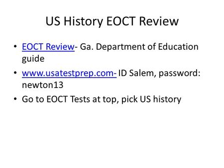 US History EOCT Review EOCT Review- Ga. Department of Education guide EOCT Review www.usatestprep.com- ID Salem, password: newton13 www.usatestprep.com-