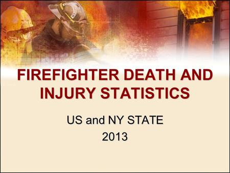 FIREFIGHTER DEATH AND INJURY STATISTICS US and NY STATE 2013.