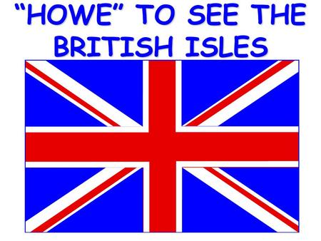"""HOWE"" TO SEE THE BRITISH ISLES Start by taking the World out of the box."