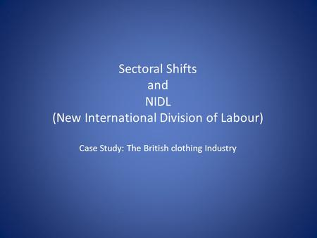 Sectoral Shifts and NIDL (New International Division of Labour) Case Study: The British clothing Industry.