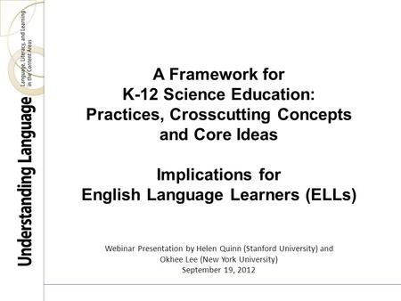 A Framework for K-12 Science Education: Practices, Crosscutting Concepts and Core Ideas Implications for English Language Learners (ELLs) Webinar Presentation.