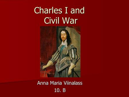 Charles I and Civil War Anna Maria Viinalass 10. B.