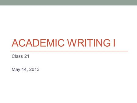 ACADEMIC WRITING I Class 21 May 14, 2013 Today - Also…work on your business letters (Paper 3)
