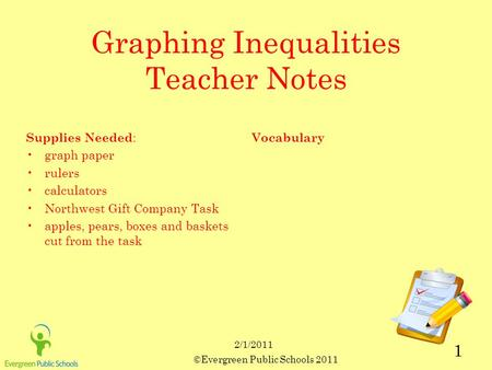 ©Evergreen Public Schools 2011 1 2/1/2011 Graphing Inequalities Teacher Notes Supplies Needed : graph paper rulers calculators Northwest Gift Company Task.