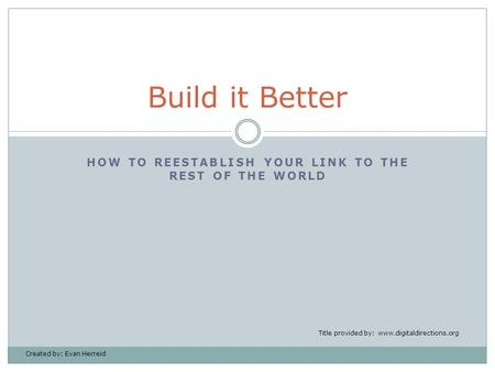 HOW TO REESTABLISH YOUR LINK TO THE REST OF THE WORLD Build it Better Title provided by: www.digitaldirections.org Created by: Evan Herreid.
