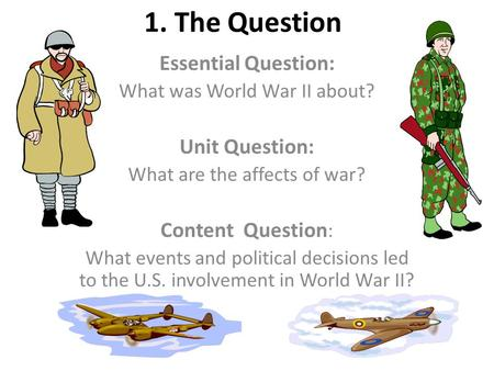 1. The Question Essential Question: What was World War II about? Unit Question: What are the affects of war? Content Question : What events and political.