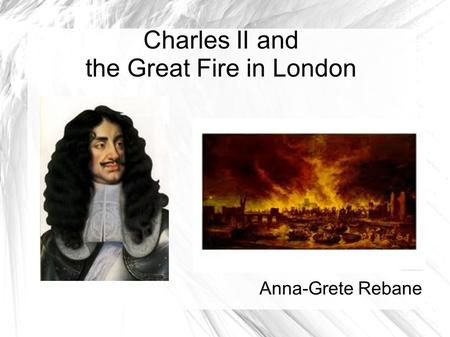 Charles II and the Great Fire in London Anna-Grete Rebane.