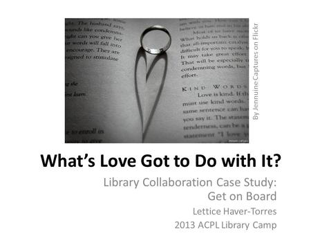 What's Love Got to Do with It? Library Collaboration Case Study: Get on Board Lettice Haver-Torres 2013 ACPL Library Camp By Jennuine Captures on Flickr.