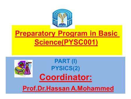 Preparatory Program in Basic Science(PYSC001) PART (I) PYSICS(2) Coordinator: Prof.Dr.Hassan A.Mohammed.