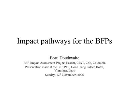 Impact pathways for the BFPs Boru Douthwaite BFP-Impact Assessment Project Leader, CIAT, Cali, Colombia Presentation made at the BFP PFF, Don Chang Palace.