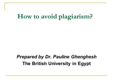 How to avoid plagiarism? Prepared by Dr. Pauline Ghenghesh The British University in Egypt.